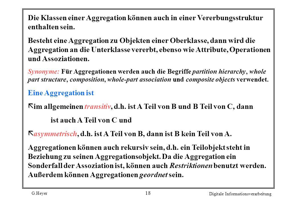 G.Heyer Digitale Informationsverarbeitung 18 Die Klassen einer Aggregation können auch in einer Vererbungsstruktur enthalten sein. Besteht eine Aggreg