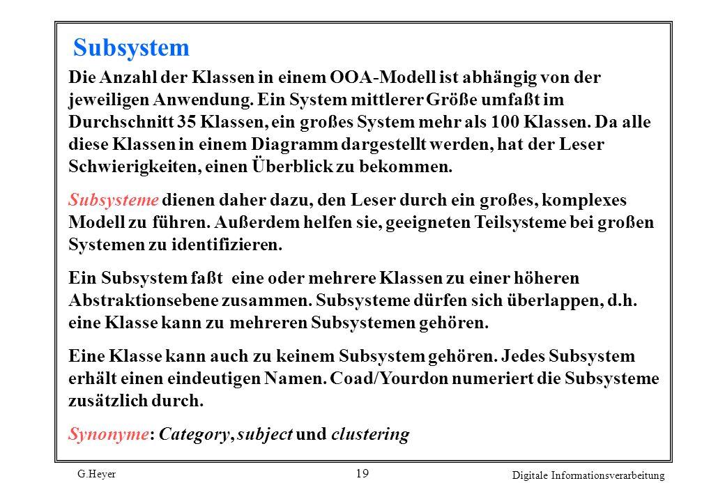 G.Heyer Digitale Informationsverarbeitung 19 Subsystem Die Anzahl der Klassen in einem OOA-Modell ist abhängig von der jeweiligen Anwendung. Ein Syste