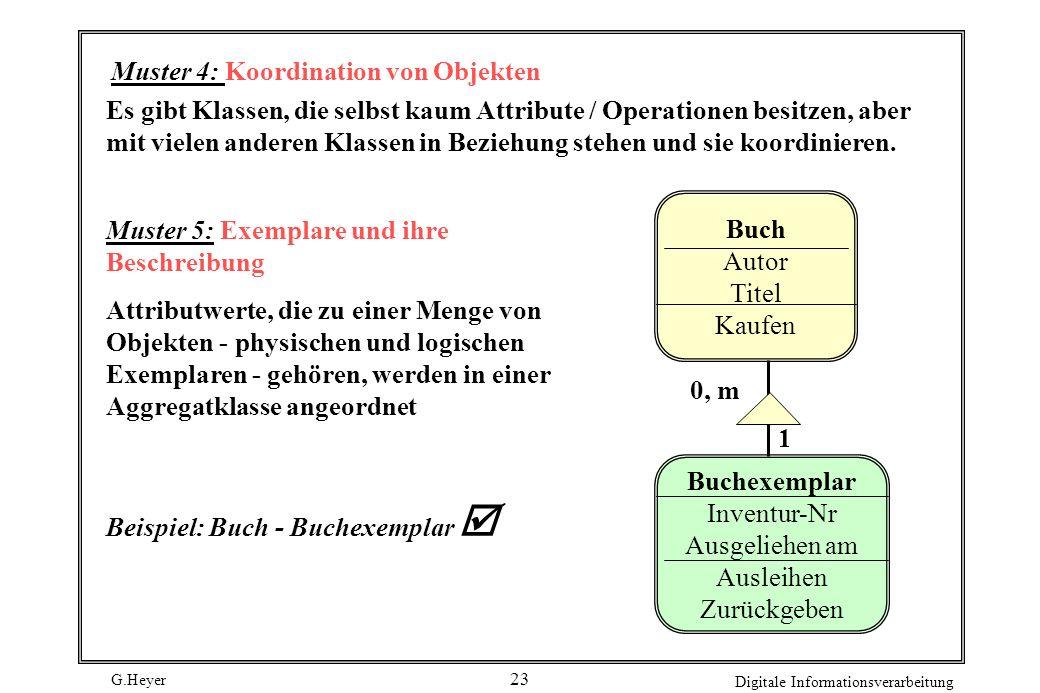 G.Heyer Digitale Informationsverarbeitung 23 Muster 4: Koordination von Objekten Muster 5: Exemplare und ihre Beschreibung Attributwerte, die zu einer