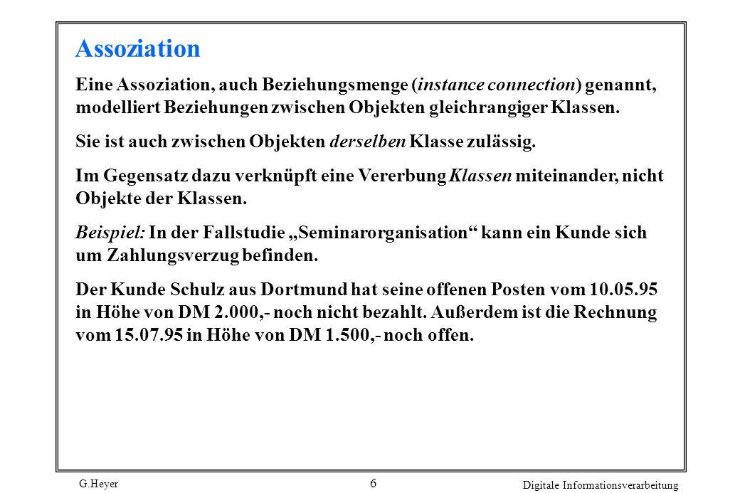 G.Heyer Digitale Informationsverarbeitung 6 Assoziation Eine Assoziation, auch Beziehungsmenge (instance connection) genannt, modelliert Beziehungen z