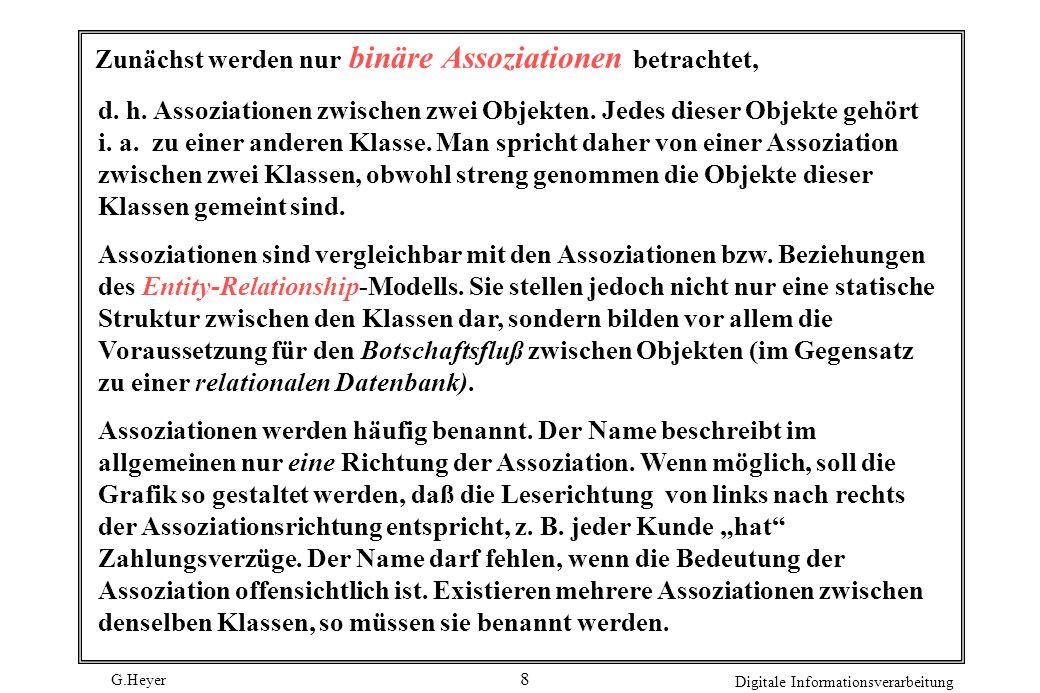 G.Heyer Digitale Informationsverarbeitung 8 Zunächst werden nur binäre Assoziationen betrachtet, d. h. Assoziationen zwischen zwei Objekten. Jedes die