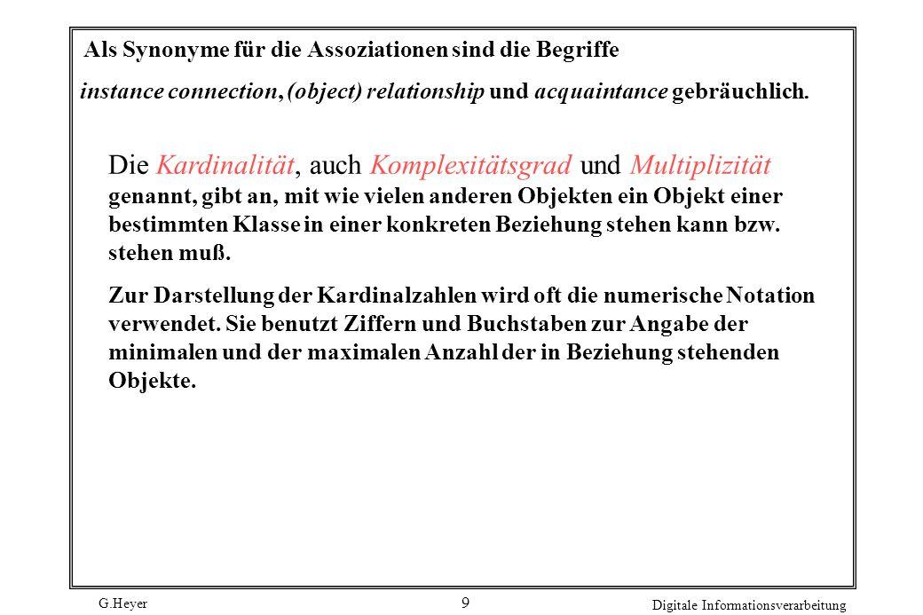 G.Heyer Digitale Informationsverarbeitung 9 Als Synonyme für die Assoziationen sind die Begriffe instance connection, (object) relationship und acquai