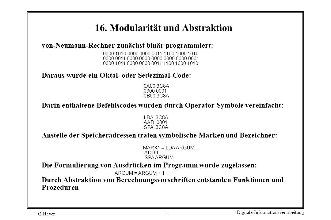 G.Heyer Digitale Informationsverarbeitung 22 PROCEDURE Pop (VAR Stack : StackTyp; VAR istLeer : BOOLEAN ) : CARDINAL; VAR Eintrag : CARDINAL; Hilf : StackTyp; BEGIN (* Pop *) (* Erstes Element lesen und loeschen *) istLeer := Empty(Stack); IF istLeer THEN Eintrag := 0; ELSE Eintrag := Stack^.Wert; Hilf := Stack; Stack := Stack^.Nachfolger; DEALLOCATE (Hilf, SIZE (ElementTyp)); END; RETURN Eintrag END Pop; PROCEDURE Top (VAR Stack : StackTyp; VAR istLeer : BOOLEAN ) : CARDINAL; VAR Eintrag : CARDINAL; BEGIN (* Top *) (* Erstes Element lesen *) istLeer := Empty(Stack); IF istLeer THEN Eintrag := 0; ELSE Eintrag := Stack^.Wert; END; RETURN Eintrag END Top;