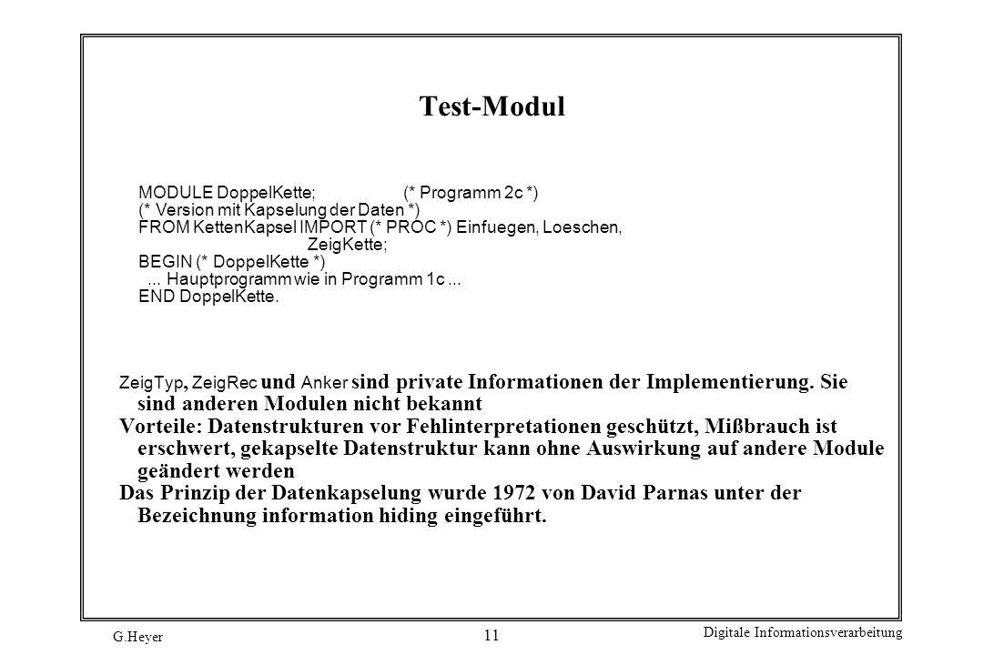 G.Heyer Digitale Informationsverarbeitung 11 Test-Modul MODULE DoppelKette; (* Programm 2c *) (* Version mit Kapselung der Daten *) FROM KettenKapsel