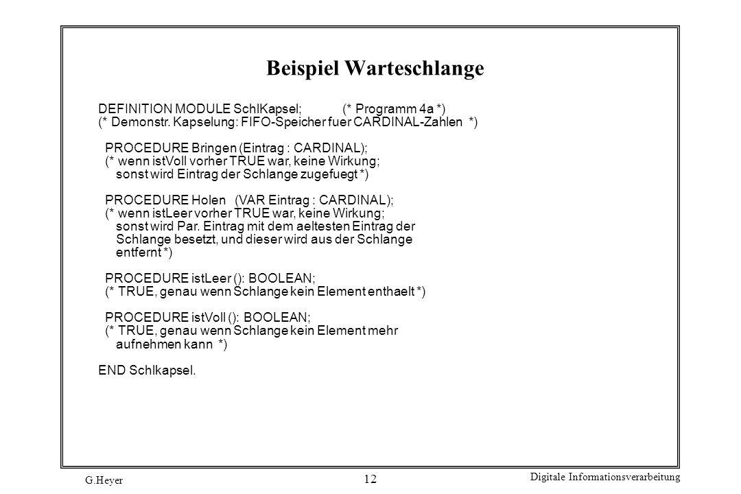 G.Heyer Digitale Informationsverarbeitung 12 Beispiel Warteschlange DEFINITION MODULE SchlKapsel; (* Programm 4a *) (* Demonstr. Kapselung: FIFO-Speic