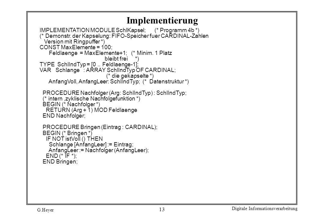 G.Heyer Digitale Informationsverarbeitung 13 Implementierung IMPLEMENTATION MODULE SchlKapsel; (* Programm 4b *) (* Demonstr. der Kapselung: FIFO-Spei