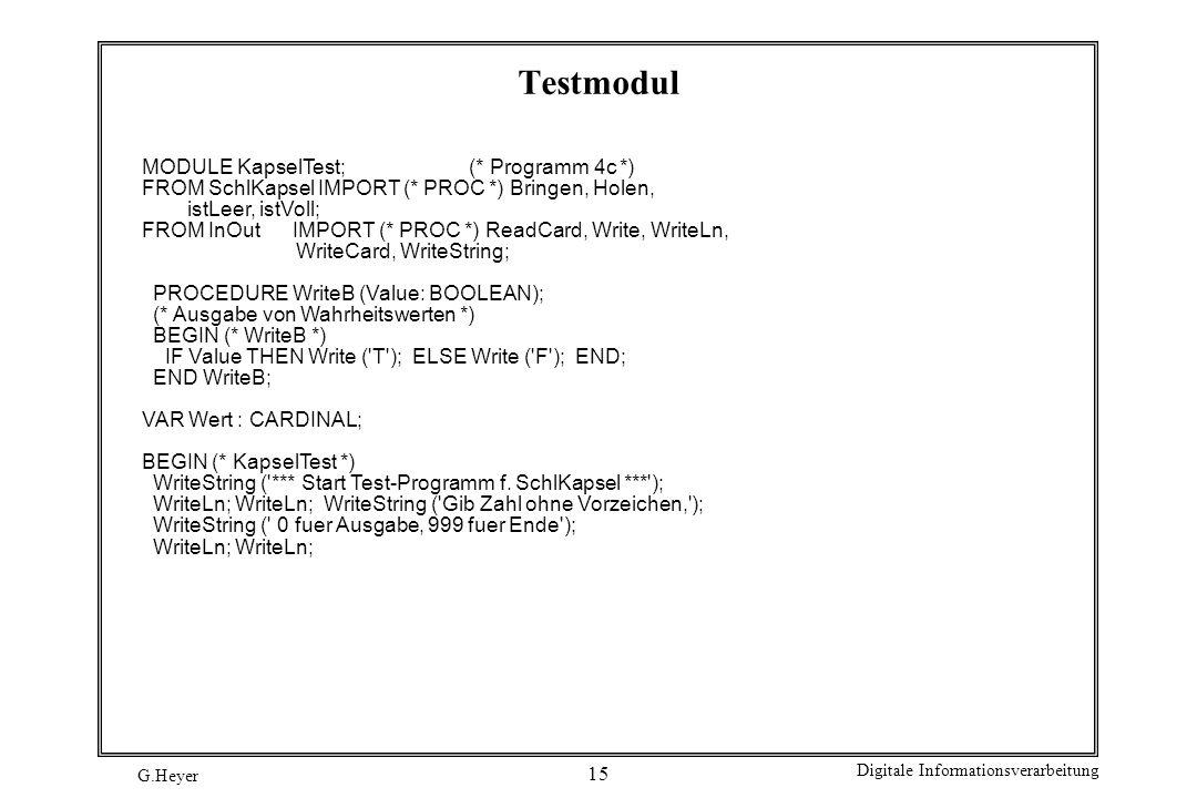 G.Heyer Digitale Informationsverarbeitung 15 Testmodul MODULE KapselTest; (* Programm 4c *) FROM SchlKapsel IMPORT (* PROC *) Bringen, Holen, istLeer,