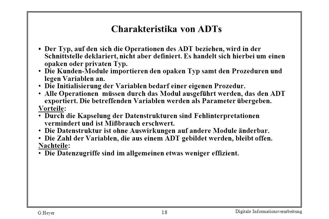 G.Heyer Digitale Informationsverarbeitung 18 Charakteristika von ADTs Der Typ, auf den sich die Operationen des ADT beziehen, wird in der Schnittstell