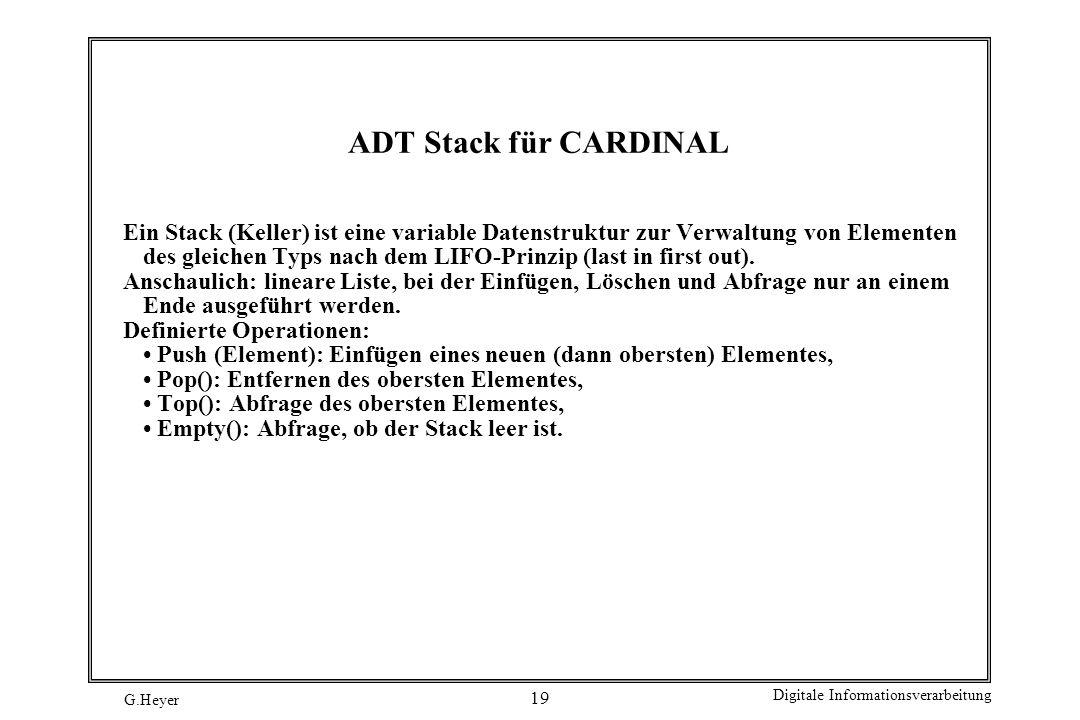 G.Heyer Digitale Informationsverarbeitung 19 ADT Stack für CARDINAL Ein Stack (Keller) ist eine variable Datenstruktur zur Verwaltung von Elementen de