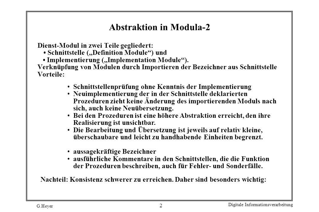 G.Heyer Digitale Informationsverarbeitung 23 Implementierung, 3 PROCEDURE Empty (Stack : StackTyp): BOOLEAN; BEGIN (* Empty *) RETURN (Stack = NIL) END Empty; PROCEDURE Initial (VAR Stack : StackTyp); BEGIN (* Initial *) Stack := NIL; END Initial; PROCEDURE Delete (VAR Stack : StackTyp); VAR Hilf : StackTyp; BEGIN (* Delete *) WHILE Stack # NIL DO Hilf := Stack; Stack := Stack^.Nachfolger; DEALLOCATE (Hilf, SIZE (ElementTyp)); END (* WHILE *); END Delete; END ADTStack.