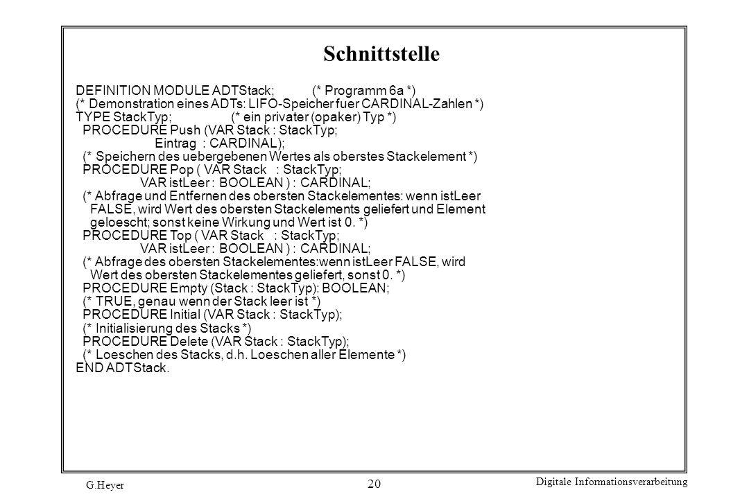 G.Heyer Digitale Informationsverarbeitung 20 Schnittstelle DEFINITION MODULE ADTStack; (* Programm 6a *) (* Demonstration eines ADTs: LIFO-Speicher fu