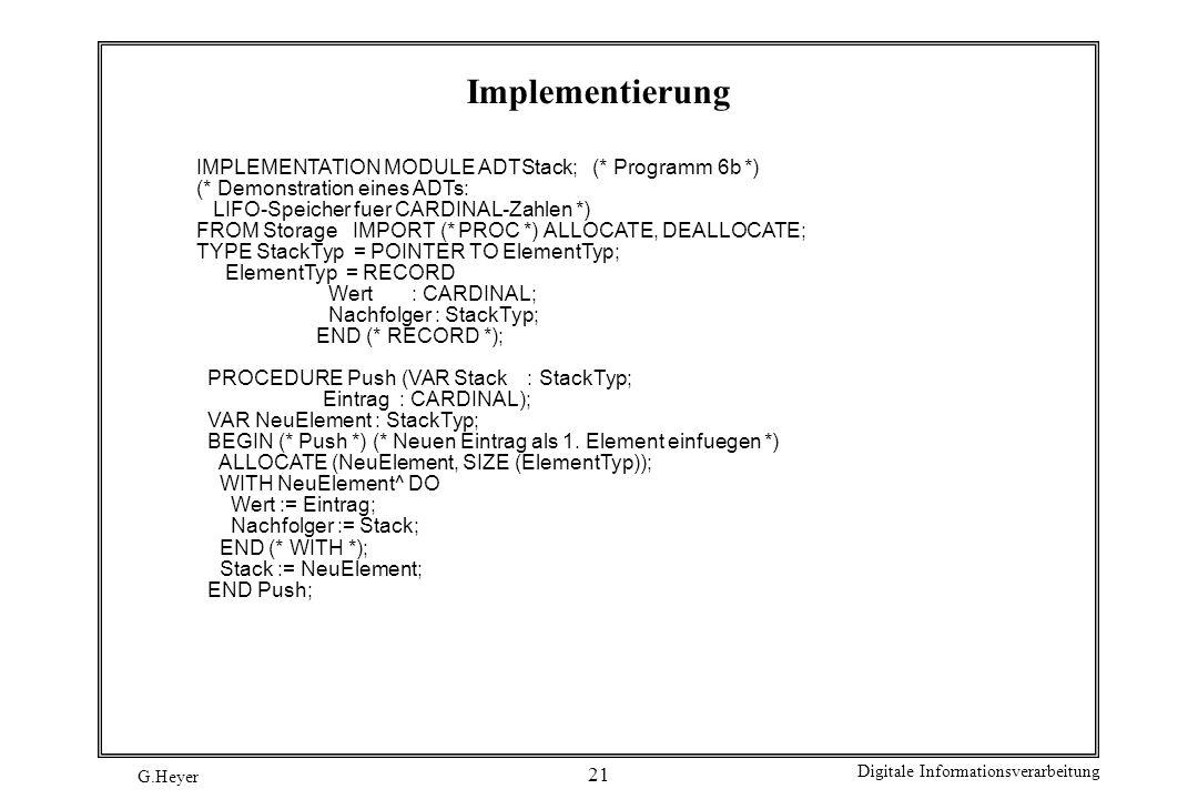G.Heyer Digitale Informationsverarbeitung 21 Implementierung IMPLEMENTATION MODULE ADTStack; (* Programm 6b *) (* Demonstration eines ADTs: LIFO-Speic