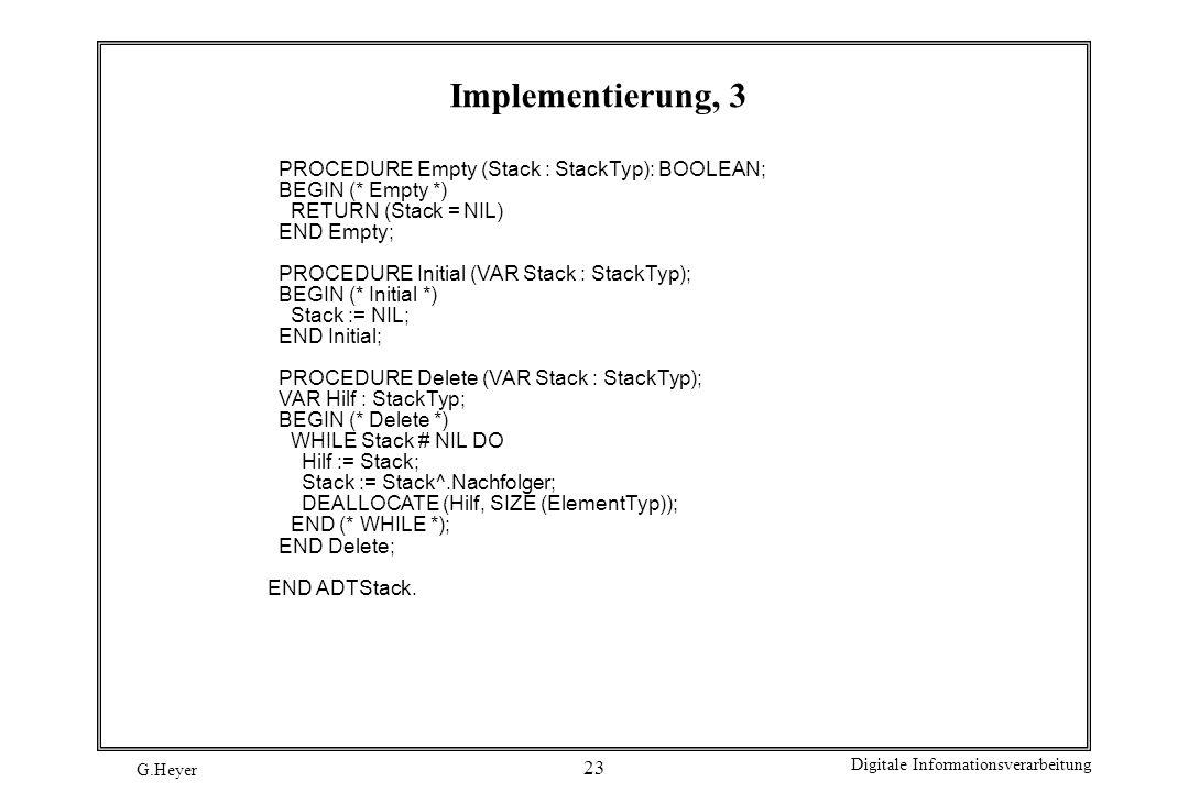 G.Heyer Digitale Informationsverarbeitung 23 Implementierung, 3 PROCEDURE Empty (Stack : StackTyp): BOOLEAN; BEGIN (* Empty *) RETURN (Stack = NIL) EN