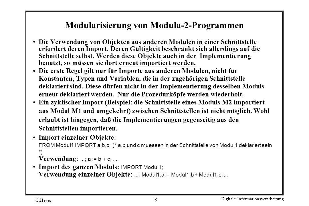 G.Heyer Digitale Informationsverarbeitung 14 Implementierung, Fortsetzung PROCEDURE Holen (VAR Eintrag : CARDINAL); BEGIN (* Holen *) IF NOT istLeer () THEN Eintrag := Schlange [AnfangVoll]; AnfangVoll := Nachfolger (AnfangVoll); END (* IF *); END Holen; PROCEDURE istLeer () : BOOLEAN; BEGIN (* istLeer *) RETURN AnfangVoll = AnfangLeer END istLeer; PROCEDURE istVoll () : BOOLEAN; BEGIN (* istVoll *) RETURN Nachfolger (AnfangLeer) = AnfangVoll END istVoll; BEGIN (* Initialisierung *) AnfangVoll := 0; AnfangLeer := 0; END SchlKapsel.