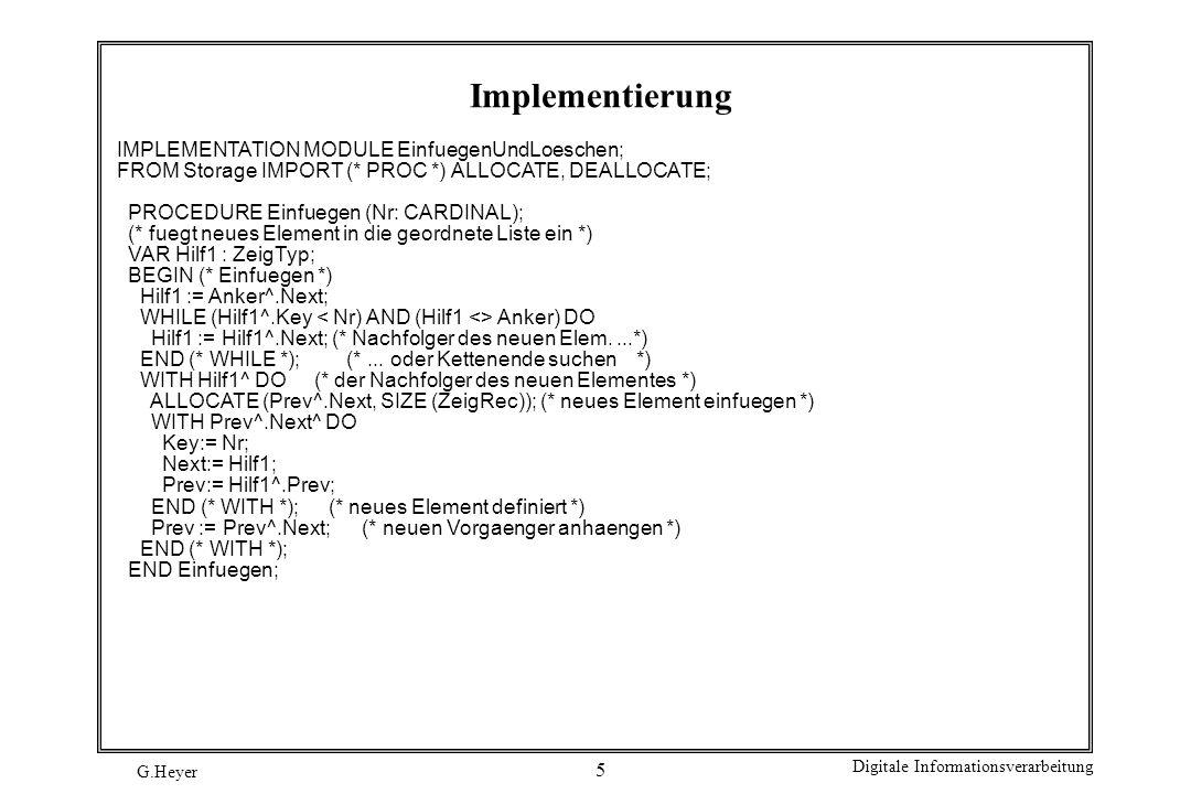 G.Heyer Digitale Informationsverarbeitung 16 Testmodul, Fortsetzung LOOP (* jeweils Ein- oder Ausgabe eines Wertes *) Write ( > ); ReadCard (Wert); Write ( ); IF Wert = 999 THEN EXIT (* Abbruchbedingung *) ELSIF Wert = 0 THEN (* Wert aus Schlange holen *) IF istLeer () THEN WriteString ( Schlange ist leer ); ELSE Holen (Wert); WriteCard (Wert, 4); WriteString ( istLeer = ); WriteB (istLeer ()); END (* IF istLeer () *); ELSE (* Wert in Schlange setzen *) IF istVoll () THEN WriteString ( Schlange ist voll ); ELSE Bringen (Wert); WriteString ( istVoll = ); WriteB (istVoll ()); END (* IF istVoll () *); END (* IF *); WriteLn; END (* LOOP *); WriteString ( *** Ende Test *** ); WriteLn; END KapselTest.