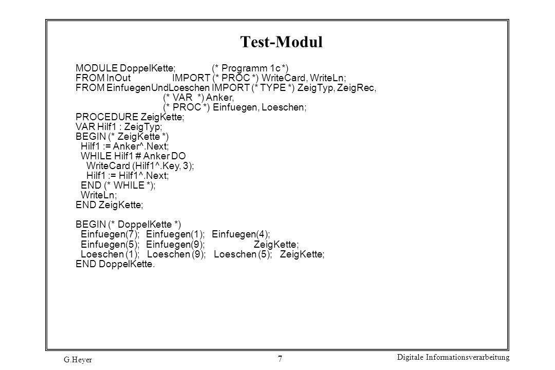G.Heyer Digitale Informationsverarbeitung 7 Test-Modul MODULE DoppelKette; (* Programm 1c *) FROM InOut IMPORT (* PROC *) WriteCard, WriteLn; FROM Ein