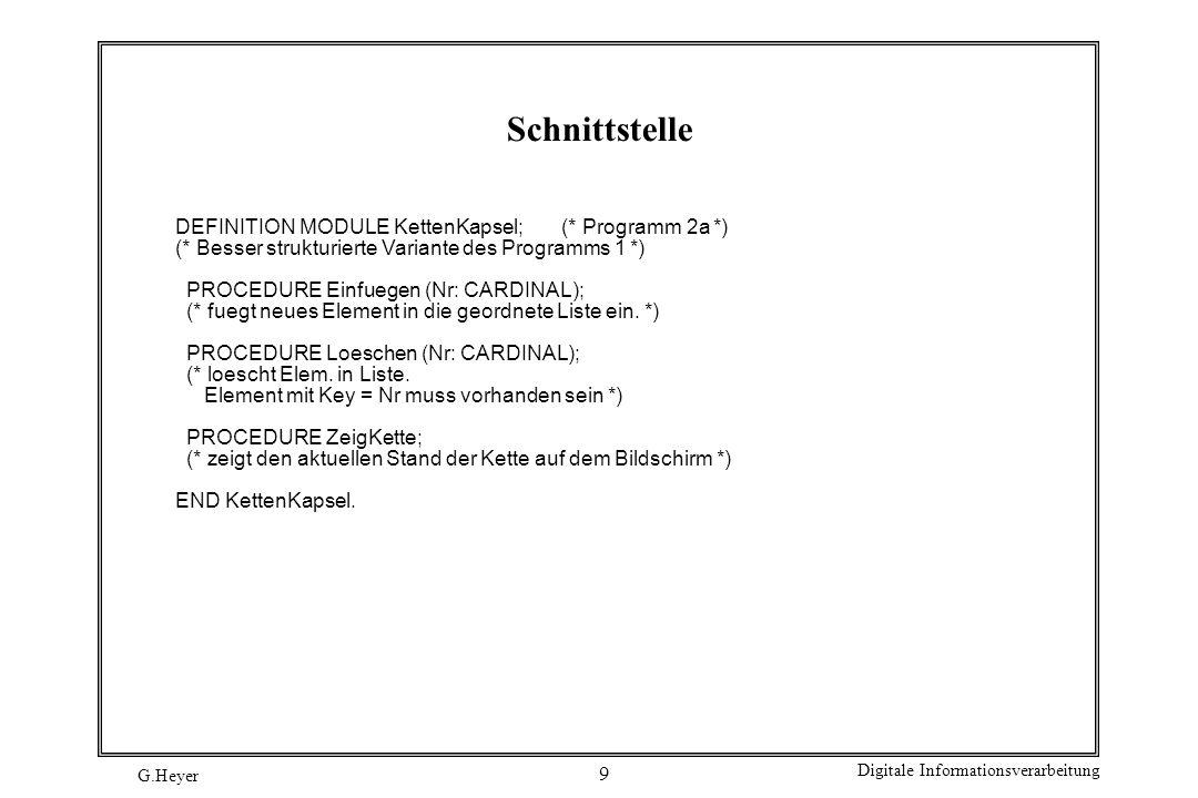 G.Heyer Digitale Informationsverarbeitung 10 Implementierung IMPLEMENTATION MODULE KettenKapsel; (* Programm 2b *) FROM Storage IMPORT (* PROC *) ALLOCATE, DEALLOCATE; FROM InOut IMPORT (* PROC *) WriteCard, WriteLn; TYPE ZeigTyp = POINTER TO ZeigRec; TYPE ZeigRec = RECORD Key : CARDINAL; Prev, Next : ZeigTyp; END (* RECORD *); VAR Anker : ZeigTyp; PROCEDURE Einfuegen (Nr: CARDINAL);...