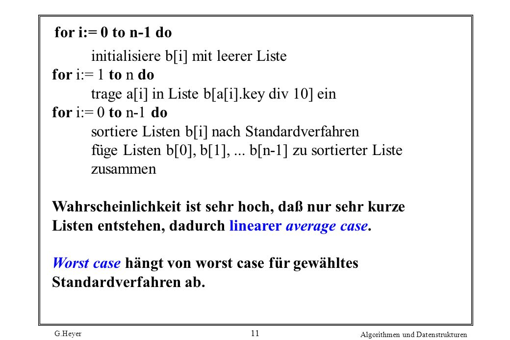 G.Heyer Algorithmen und Datenstrukturen 11 for i:= 0 to n-1 do initialisiere b[i] mit leerer Liste for i:= 1 to n do trage a[i] in Liste b[a[i].key di