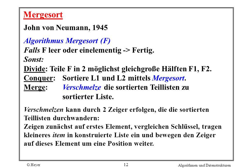 G.Heyer Algorithmen und Datenstrukturen 12 Mergesort John von Neumann, 1945 Algorithmus Mergesort (F) Falls F leer oder einelementig -> Fertig. Sonst:
