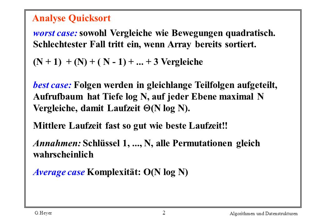G.Heyer Algorithmen und Datenstrukturen 13 mergesort mergesort (int a[], int l, int r) /*sortiert a[l] bis a[r] nach aufsteigenden Schlüsseln*/ { int i, j, k, m; if (r>1) /*Folge hat mindestens 2 Elemente*/ { m= (r+l)/2; /*Mitte der Folge bestimmen*/ mergesort(a, l, m); mergesort(a, m+1, r); for (i=m+1; i>1; i--) b[i-1]= a[i-1]; for (j=m; j<r; j++) b[r+m-j]= a[j+1]; for (k=l;k<=r;k++) /*Zweiweg-Mischen*/ a[k]=(b[i]<b[j]) .