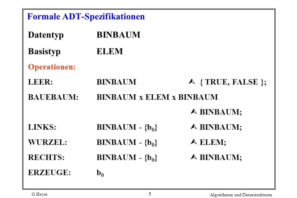 G.Heyer Algorithmen und Datenstrukturen 5 Formale ADT-Spezifikationen DatentypBINBAUM BasistypELEM Operationen: LEER:BINBAUM { TRUE, FALSE }; BAUEBAUM:BINBAUM x ELEM x BINBAUM BINBAUM; LINKS:BINBAUM - {b 0 } BINBAUM; WURZEL:BINBAUM - {b 0 } ELEM; RECHTS:BINBAUM - {b 0 } BINBAUM; ERZEUGE:b 0