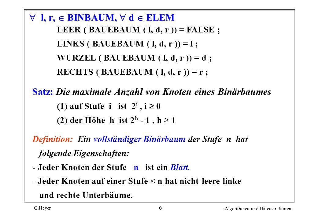 G.Heyer Algorithmen und Datenstrukturen 6 l, r, BINBAUM, d ELEM LEER ( BAUEBAUM ( l, d, r )) = FALSE ; LINKS ( BAUEBAUM ( l, d, r )) = l ; WURZEL ( BAUEBAUM ( l, d, r )) = d ; RECHTS ( BAUEBAUM ( l, d, r )) = r ; Satz: Die maximale Anzahl von Knoten eines Binärbaumes (1) auf Stufe i ist 2 i, i 0 (2) der Höhe h ist 2 h - 1, h 1 Definition: Ein vollständiger Binärbaum der Stufe n hat folgende Eigenschaften: - Jeder Knoten der Stufe n ist ein Blatt.