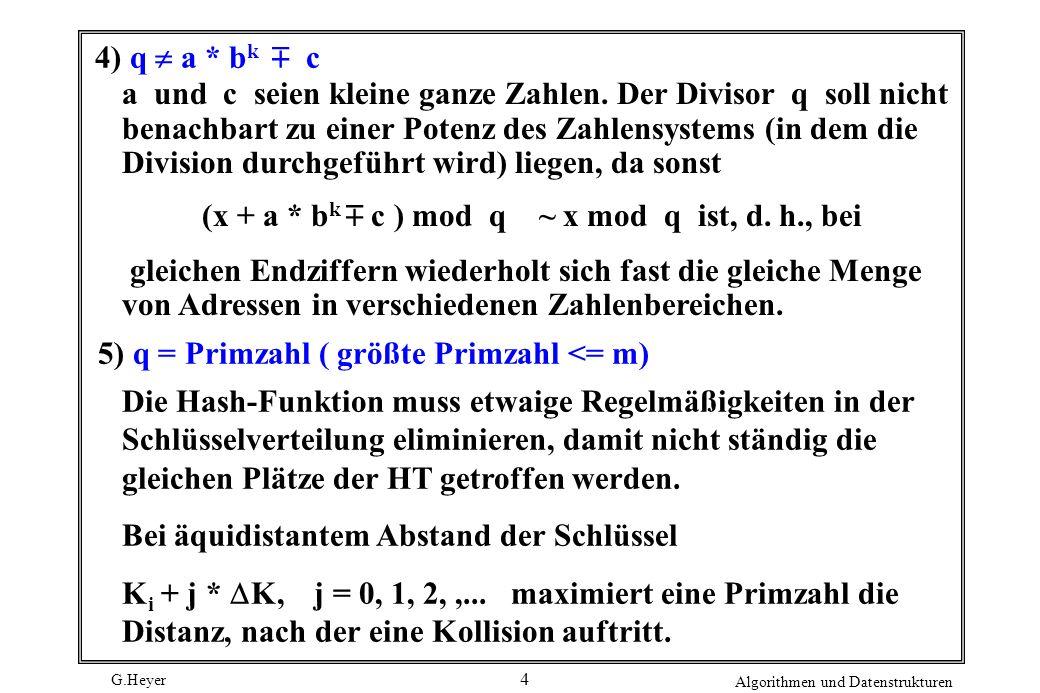 G.Heyer Algorithmen und Datenstrukturen 4 4) q a * b k c a und c seien kleine ganze Zahlen. Der Divisor q soll nicht benachbart zu einer Potenz des Za