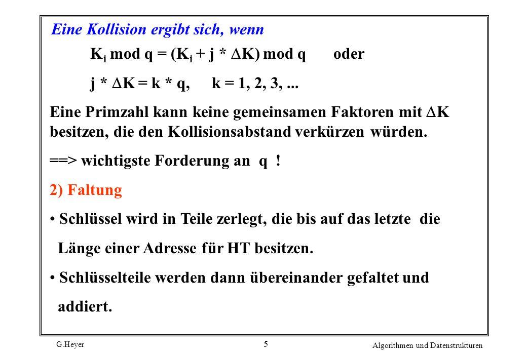 G.Heyer Algorithmen und Datenstrukturen 6 3) Mid-Square-Methode Schlüssel K i wird quadriert, t aufeinanderfolgende Stellen werden aus der Mitte des Ergebnisses für die Adressierung ausgewählt.
