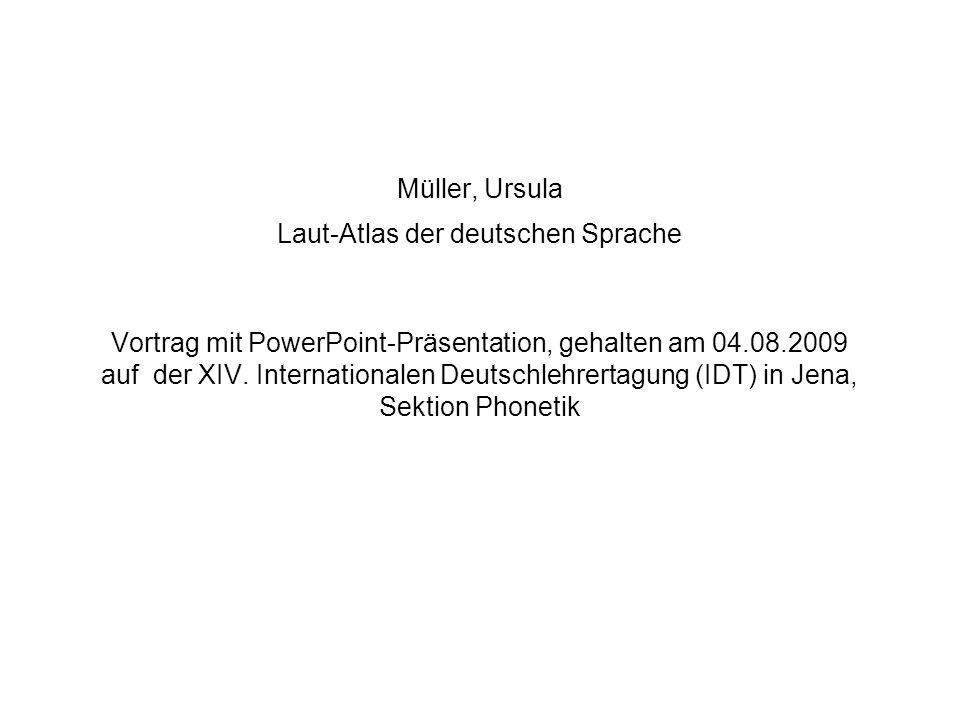 Müller, Ursula Laut-Atlas der deutschen Sprache Vortrag mit PowerPoint-Präsentation, gehalten am 04.08.2009 auf der XIV. Internationalen Deutschlehrer