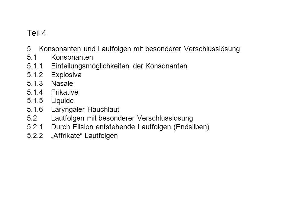 Teil 4 5. Konsonanten und Lautfolgen mit besonderer Verschlusslösung 5.1 Konsonanten 5.1.1 Einteilungsmöglichkeiten der Konsonanten 5.1.2 Explosiva 5.