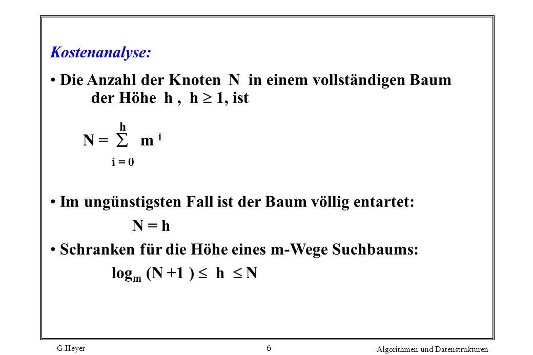 G.Heyer Algorithmen und Datenstrukturen 6 Kostenanalyse: Die Anzahl der Knoten N in einem vollständigen Baum der Höhe h, h 1, ist N = m i i = 0 h Im ungünstigsten Fall ist der Baum völlig entartet: N = h Schranken für die Höhe eines m-Wege Suchbaums: log m (N +1 ) h N
