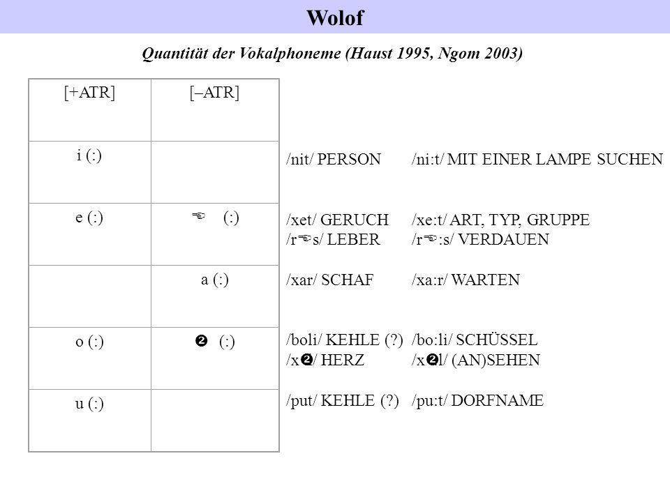 Wolof Quantität der Vokalphoneme (Haust 1995, Ngom 2003) [+ATR][–ATR] i (:) e (:) E (:) a (:) o (:)  (:) u (:) /nit/ PERSON /ni:t/ MIT EINER LAMPE SU