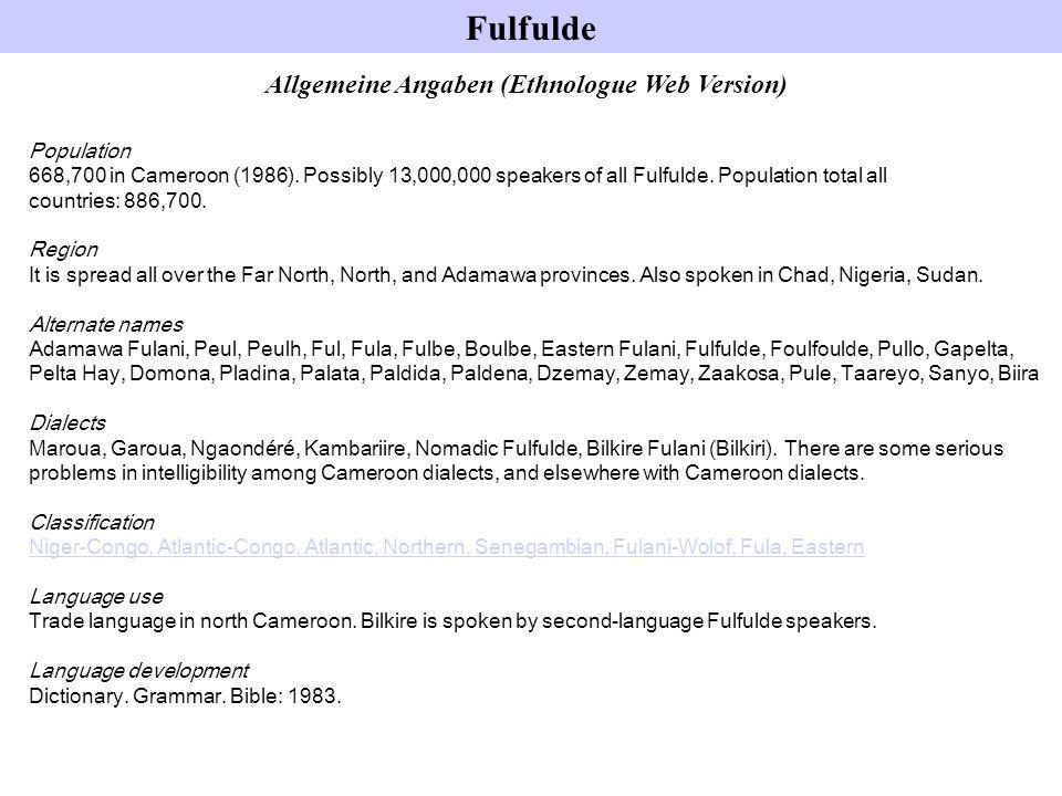 Allgemeine Angaben (Ethnologue Web Version) Population 668,700 in Cameroon (1986). Possibly 13,000,000 speakers of all Fulfulde. Population total all