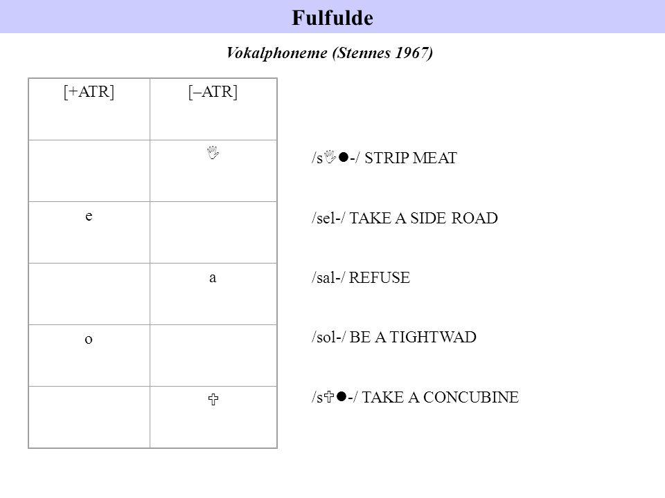 Fulfulde Vokalphoneme (Stennes 1967) [+ATR][–ATR] I e a o U /s Il -/ STRIP MEAT /sel-/ TAKE A SIDE ROAD /sal-/ REFUSE /sol-/ BE A TIGHTWAD /s Ul -/ TA