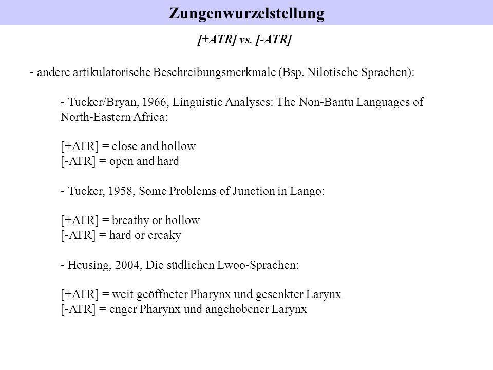 Zungenwurzelstellung [+ATR] vs. [-ATR] - andere artikulatorische Beschreibungsmerkmale (Bsp. Nilotische Sprachen): - Tucker/Bryan, 1966, Linguistic An