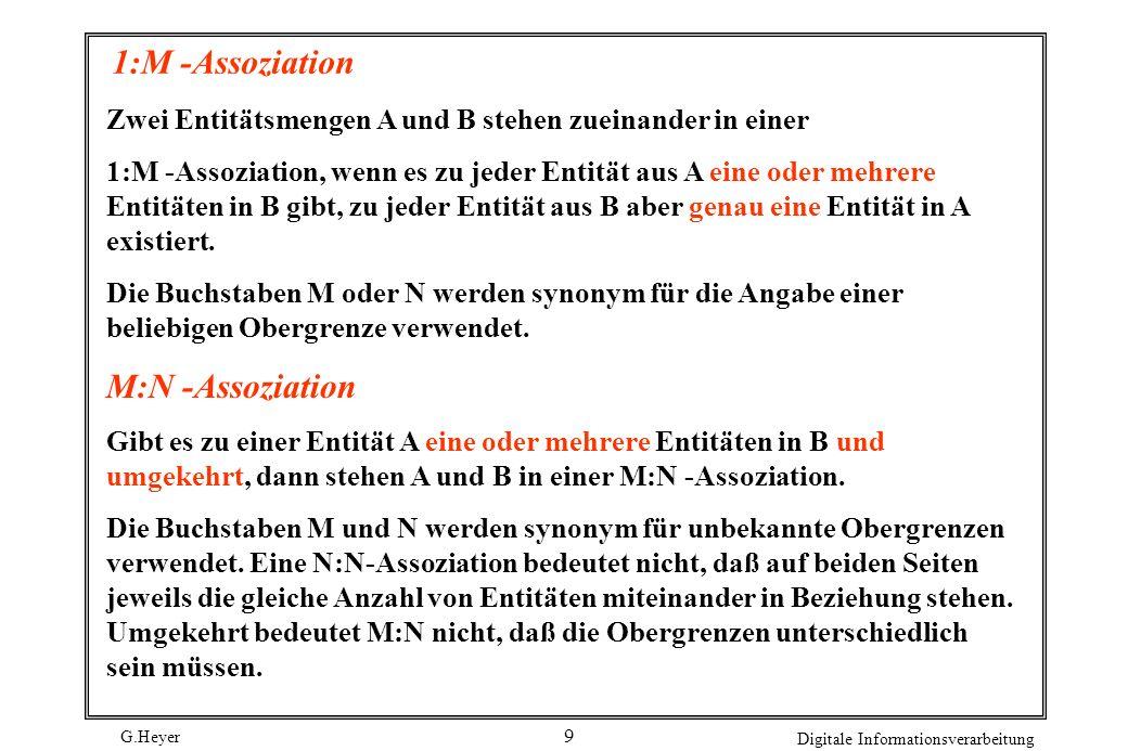 G.Heyer Digitale Informationsverarbeitung 9 1:M -Assoziation Zwei Entitätsmengen A und B stehen zueinander in einer 1:M -Assoziation, wenn es zu jeder