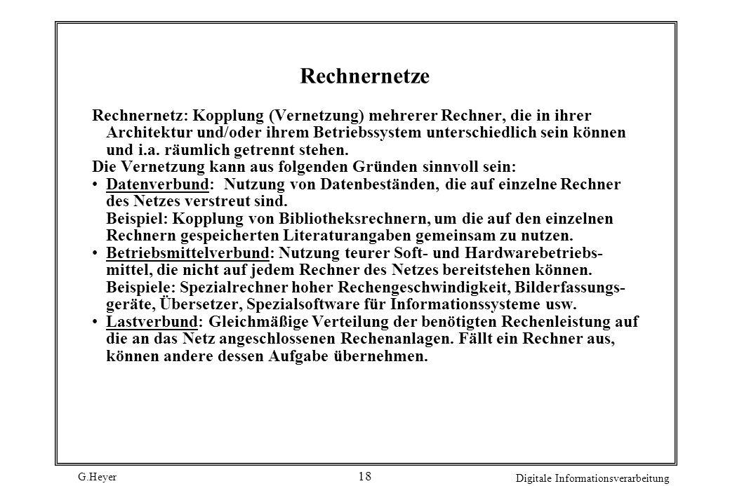 G.Heyer Digitale Informationsverarbeitung 18 Rechnernetze Rechnernetz: Kopplung (Vernetzung) mehrerer Rechner, die in ihrer Architektur und/oder ihrem