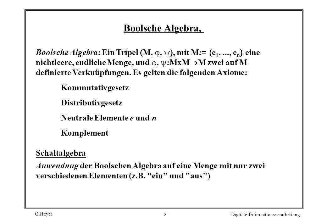 G.Heyer Digitale Informationsverarbeitung 9 Boolsche Algebra, Boolsche Algebra: Ein Tripel (M,, ), mit M:= {e 1,..., e n } eine nichtleere, endliche M