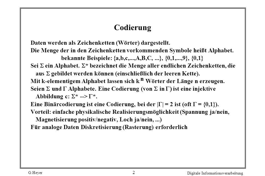 G.Heyer Digitale Informationsverarbeitung 2 Codierung Daten werden als Zeichenketten (Wörter) dargestellt. Die Menge der in den Zeichenketten vorkomme