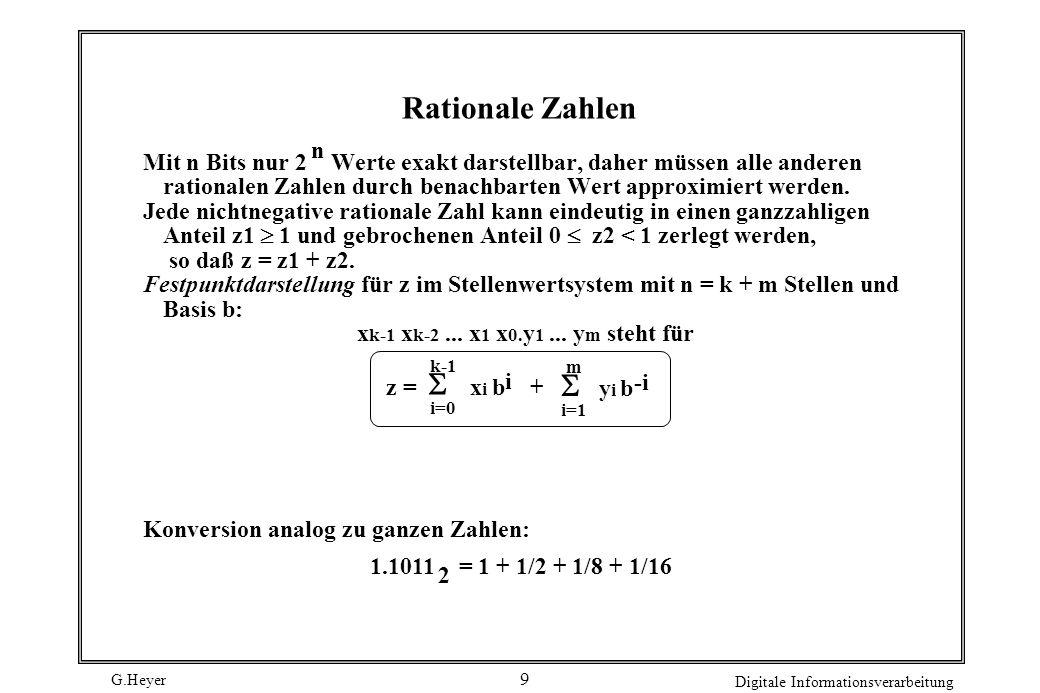 G.Heyer Digitale Informationsverarbeitung 9 Rationale Zahlen Mit n Bits nur 2 Werte exakt darstellbar, daher müssen alle anderen rationalen Zahlen dur