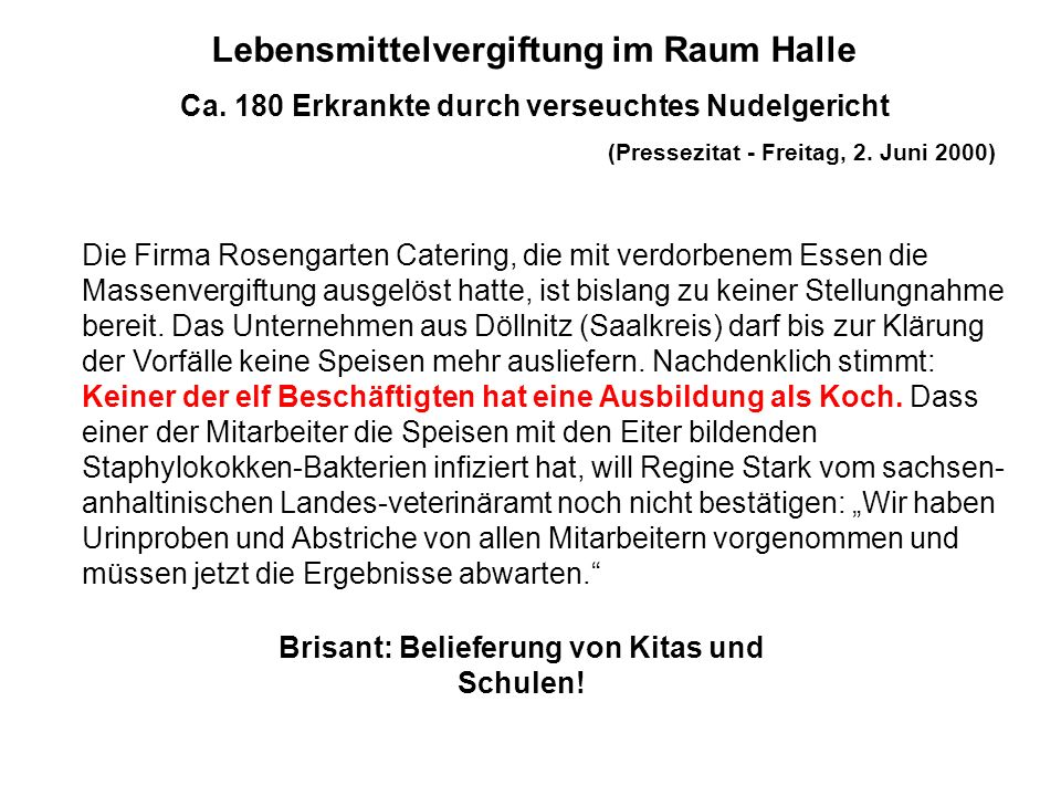 Lebensmittelvergiftung im Raum Halle Ca. 180 Erkrankte durch verseuchtes Nudelgericht (Pressezitat - Freitag, 2. Juni 2000) Die Firma Rosengarten Cate