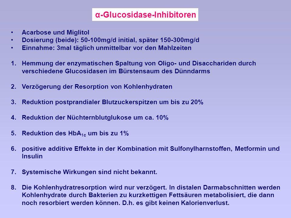 α-Glucosidase-Inhibitoren Acarbose und Miglitol Dosierung (beide): 50-100mg/d initial, später 150-300mg/d Einnahme: 3mal täglich unmittelbar vor den Mahlzeiten 1.Hemmung der enzymatischen Spaltung von Oligo- und Disacchariden durch verschiedene Glucosidasen im Bürstensaum des Dünndarms 2.Verzögerung der Resorption von Kohlenhydraten 3.Reduktion postprandialer Blutzuckerspitzen um bis zu 20% 4.Reduktion der Nüchternblutglukose um ca.