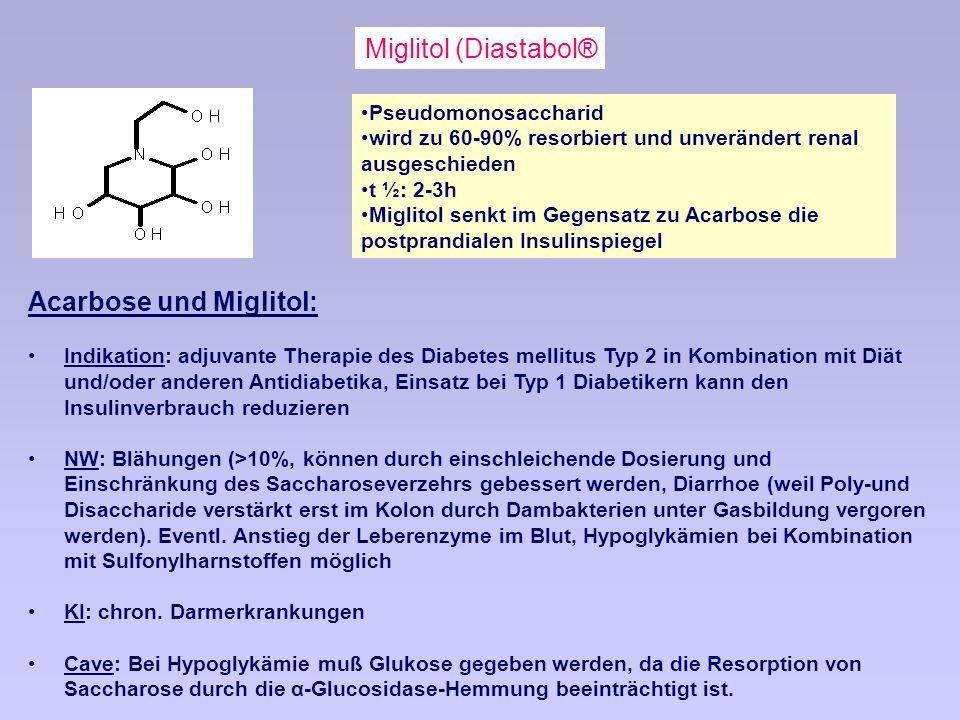 Miglitol (Diastabol® Acarbose und Miglitol: Indikation: adjuvante Therapie des Diabetes mellitus Typ 2 in Kombination mit Diät und/oder anderen Antidiabetika, Einsatz bei Typ 1 Diabetikern kann den Insulinverbrauch reduzieren NW: Blähungen (>10%, können durch einschleichende Dosierung und Einschränkung des Saccharoseverzehrs gebessert werden, Diarrhoe (weil Poly-und Disaccharide verstärkt erst im Kolon durch Dambakterien unter Gasbildung vergoren werden).