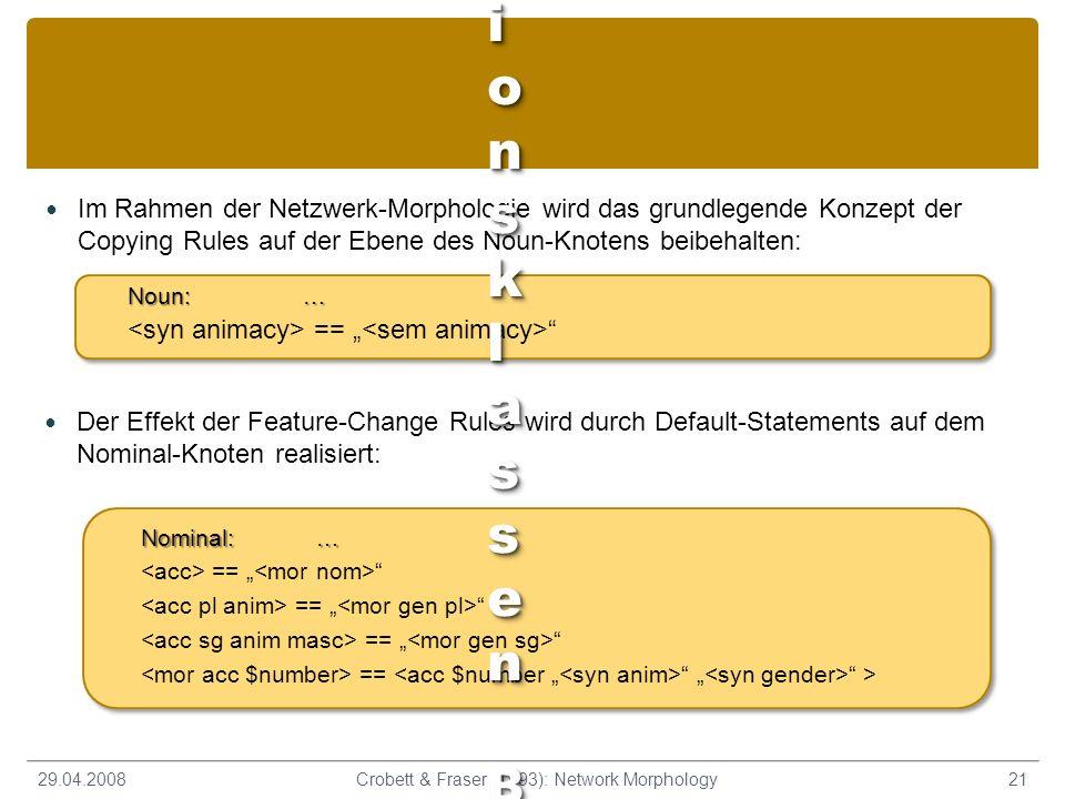 Im Rahmen der Netzwerk-Morphologie wird das grundlegende Konzept der Copying Rules auf der Ebene des Noun-Knotens beibehalten: 29.04.200821Crobett & F