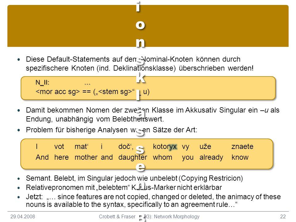 Diese Default-Statements auf dem Nominal-Knoten können durch spezifischere Knoten (ind. Deklinationsklasse) überschrieben werden! 29.04.200822Crobett