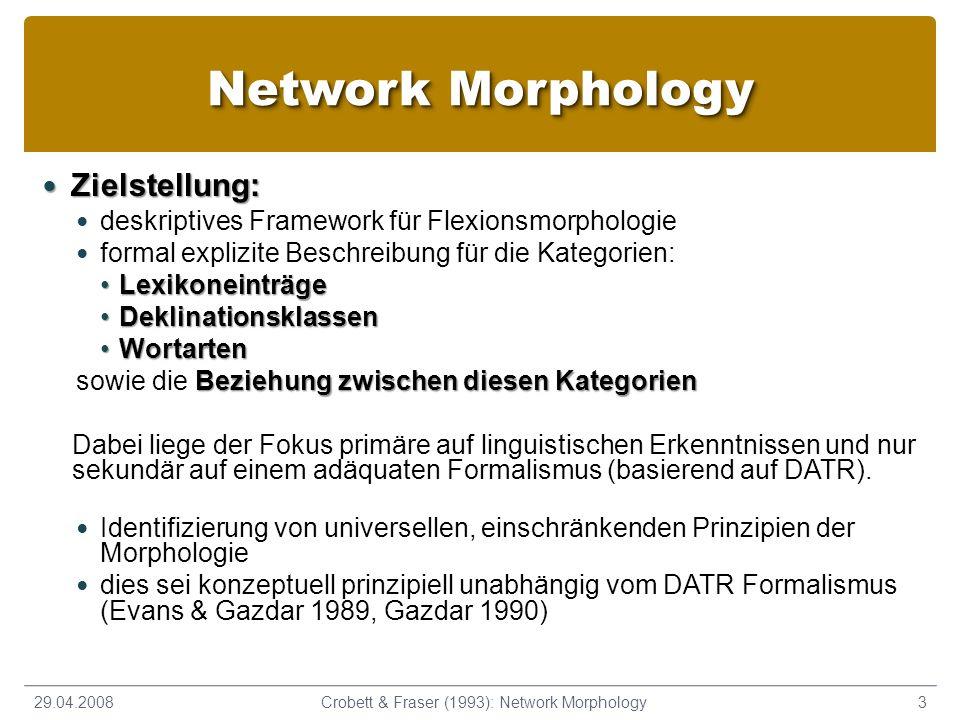 Network Morphology Zielstellung: Zielstellung: deskriptives Framework für Flexionsmorphologie formal explizite Beschreibung für die Kategorien: LexikoneinträgeLexikoneinträge DeklinationsklassenDeklinationsklassen WortartenWortarten Beziehung zwischen diesen Kategorien sowie die Beziehung zwischen diesen Kategorien Dabei liege der Fokus primäre auf linguistischen Erkenntnissen und nur sekundär auf einem adäquaten Formalismus (basierend auf DATR).