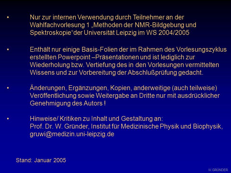 W.GRÜNDER T ac = TR N Ph AC TR:Repetitions Zeit N Ph : Anzahl der Phasenkodierschritte = Matrix Größe AC:Anzahl der Akquisitionen (zur Verbesserung des S/N) Meßzeit einer Spin Echo Sequenz