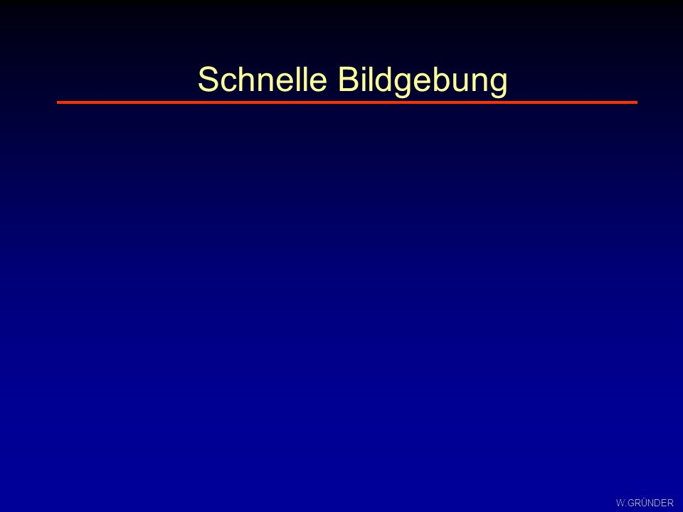 W.GRÜNDER Δφ=ω(x)Δt ω(x)= * B ges (x) B ges = B 0 +G x * x+B inh B B grad B ges B0B0 B grad =G x * x B ges = B 0 +G x * x B B0B0 B grad =G x * x B inh 0231x0231x B ges = B 0 - G x * x+B inh B grad = -G x * x B inh 0231x B 0 3 1 2 0+1+3 2 Δt=TE/2:Δt=TE: homogenes Feldinhomogenes Feld Gradientenecho - Einfluß von Inhomogenitäten
