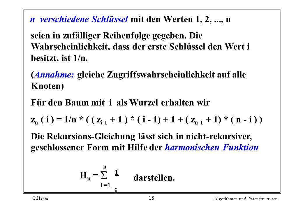 G.Heyer Algorithmen und Datenstrukturen 18 n verschiedene Schlüssel mit den Werten 1, 2,..., n seien in zufälliger Reihenfolge gegeben. Die Wahrschein