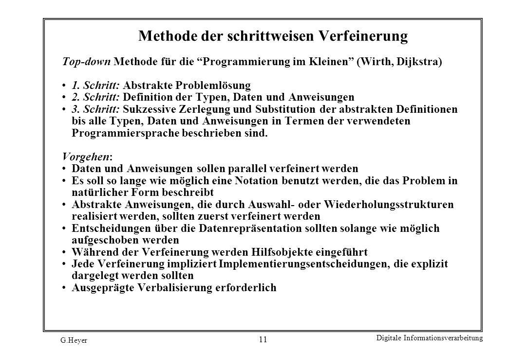 G.Heyer Digitale Informationsverarbeitung 11 Methode der schrittweisen Verfeinerung Top-down Methode für die Programmierung im Kleinen (Wirth, Dijkstr